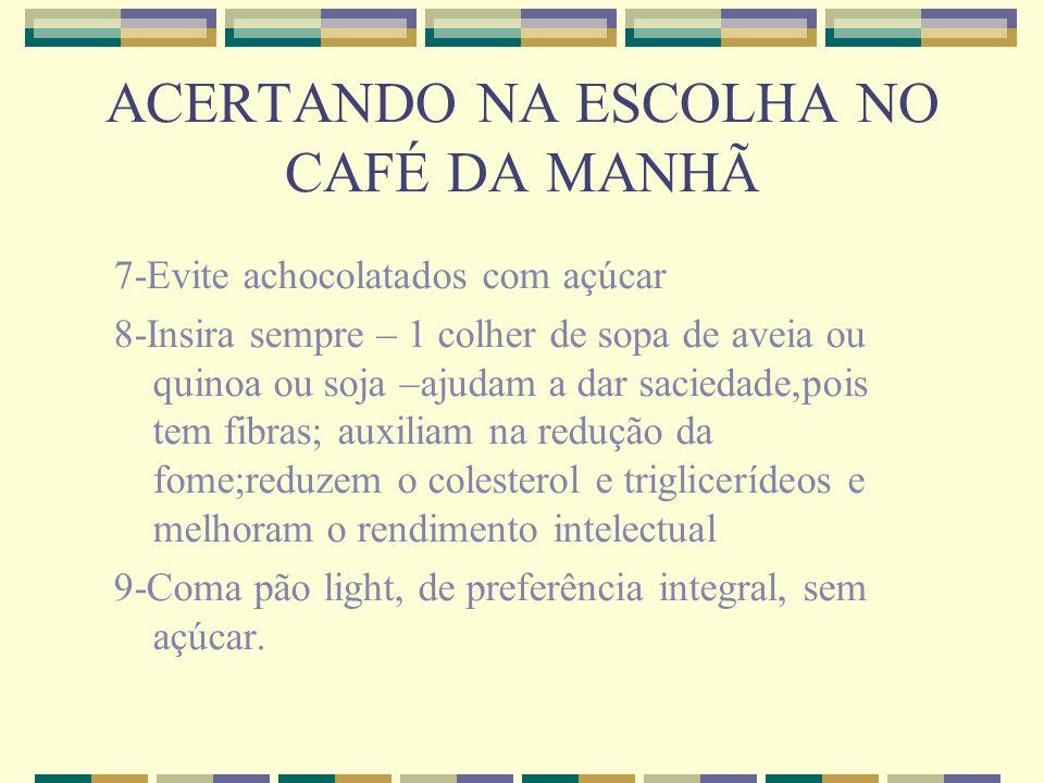 ACERTANDO NA ESCOLHA NO CAFÉ DA MANHÃ 7-Evite achocolatados com açúcar 8-Insira sempre – 1 colher de sopa de aveia ou quinoa ou soja –ajudam a dar sac