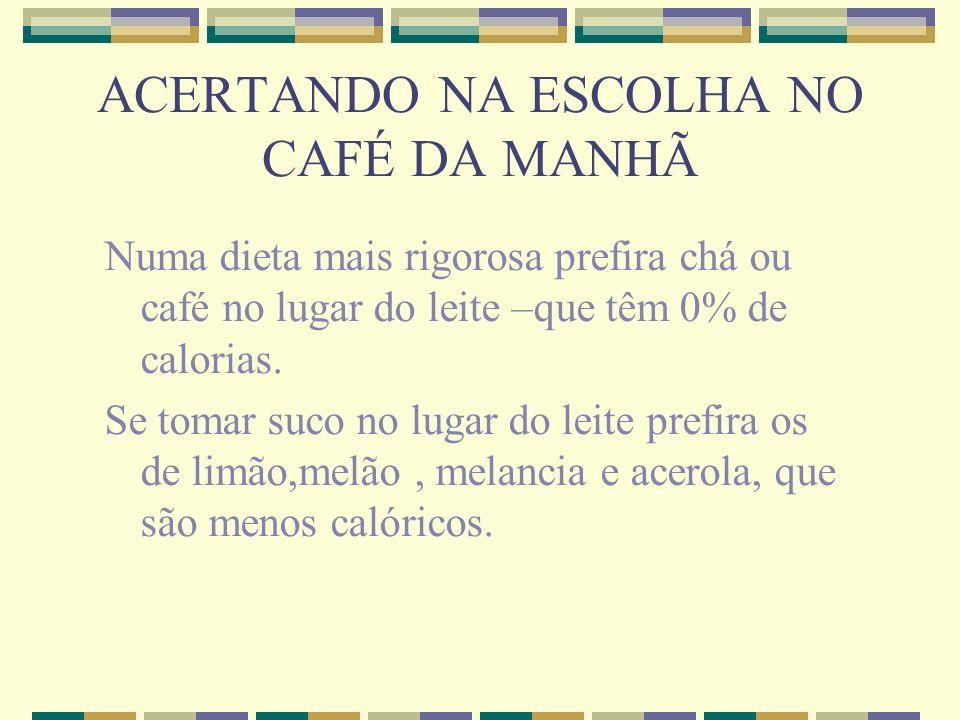 ACERTANDO NA ESCOLHA NO CAFÉ DA MANHÃ Numa dieta mais rigorosa prefira chá ou café no lugar do leite –que têm 0% de calorias. Se tomar suco no lugar d