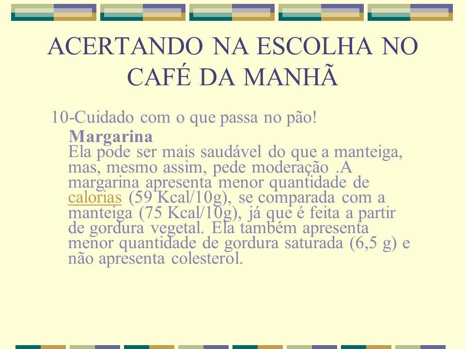 ACERTANDO NA ESCOLHA NO CAFÉ DA MANHÃ 10-Cuidado com o que passa no pão! Margarina Ela pode ser mais saudável do que a manteiga, mas, mesmo assim, ped