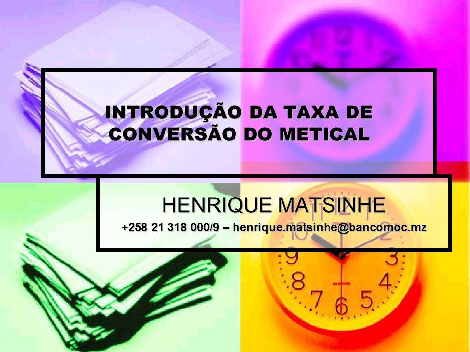 INTRODUÇÃO DA TAXA DE CONVERSÃO DO METICAL HENRIQUE MATSINHE +258 21 318 000/9 – henrique.matsinhe@bancomoc.mz