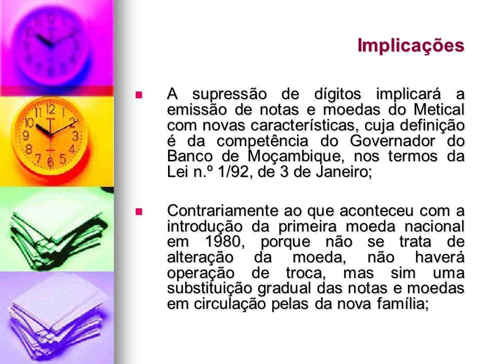 Implicações A supressão de dígitos implicará a emissão de notas e moedas do Metical com novas características, cuja definição é da competência do Gove
