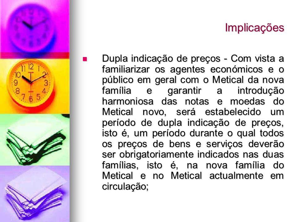 Implicações Dupla indicação de preços - Com vista a familiarizar os agentes económicos e o público em geral com o Metical da nova família e garantir a