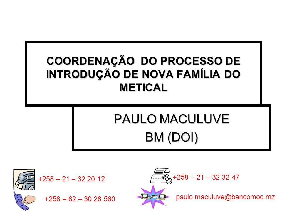 COORDENAÇÃO DO PROCESSO DE INTRODUÇÃO DE NOVA FAMÍLIA DO METICAL PAULO MACULUVE BM (DOI) +258 – 21 – 32 20 12 +258 – 21 – 32 32 47 +258 – 82 – 30 28 5