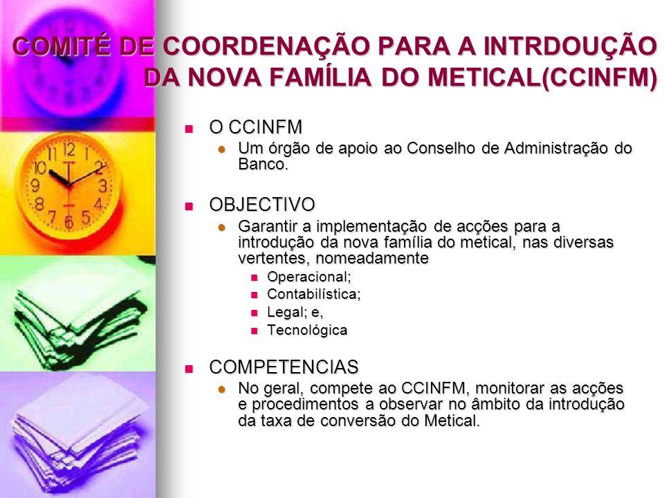 COMITÉ DE COORDENAÇÃO PARA A INTRDOUÇÃO DA NOVA FAMÍLIA DO METICAL(CCINFM) O CCINFM O CCINFM Um órgão de apoio ao Conselho de Administração do Banco.
