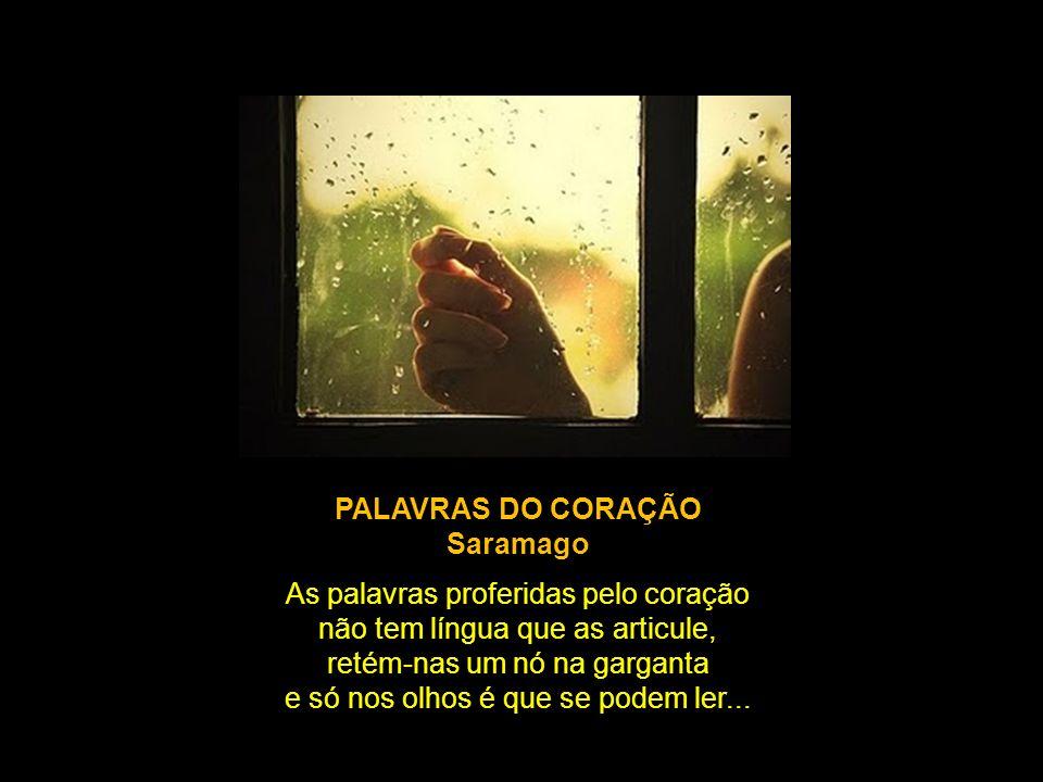PALAVRAS DO CORAÇÃO Saramago As palavras proferidas pelo coração não tem língua que as articule, retém-nas um nó na garganta e só nos olhos é que se podem ler...