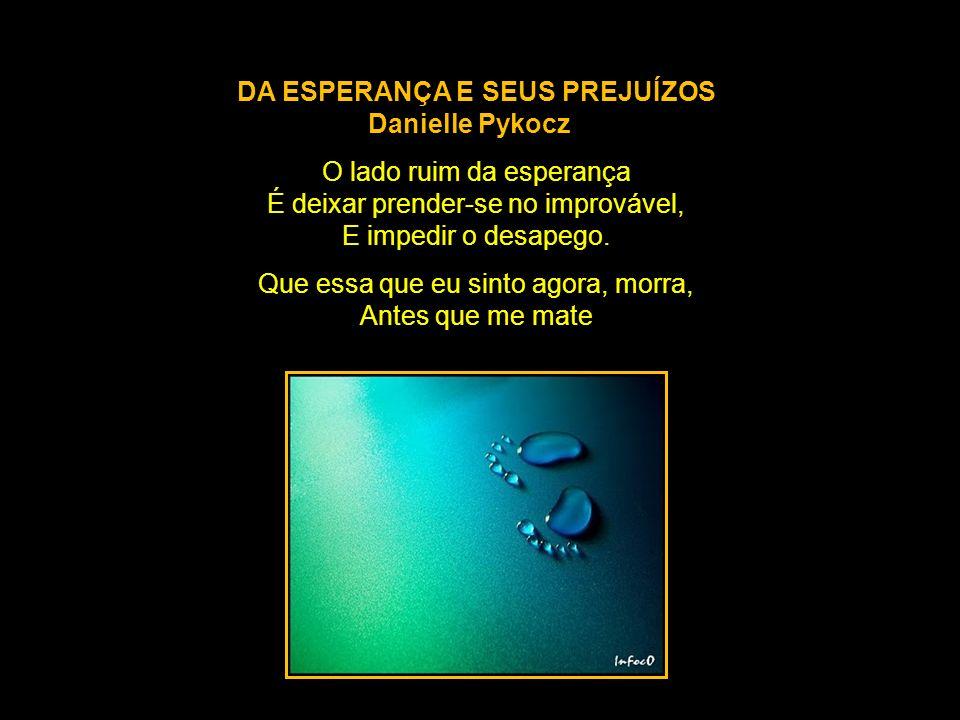 DA ESPERANÇA E SEUS PREJUÍZOS Danielle Pykocz O lado ruim da esperança É deixar prender-se no improvável, E impedir o desapego.