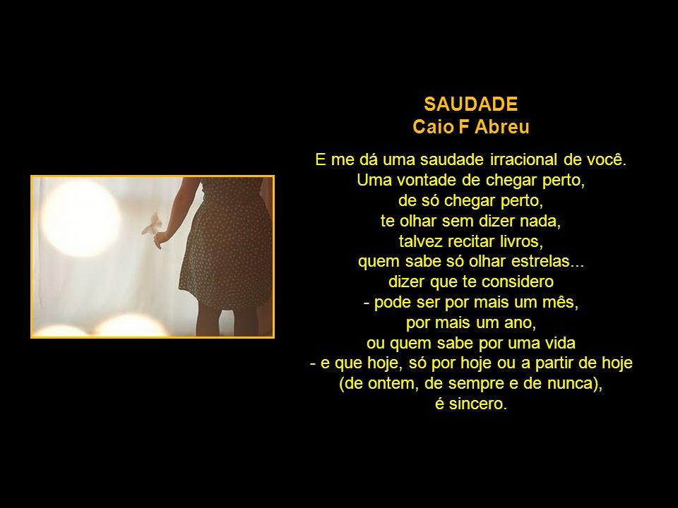 SAUDADE Caio F Abreu E me dá uma saudade irracional de você.