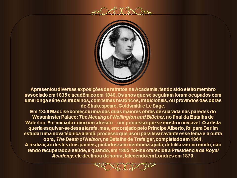 DANIEL MACLISE Pintor histórico irlandês do século XIX, percursor dos Pré-Rafaelitas, nasceu em Cork em 1806. Sua educação foi a mais despretensiosa p