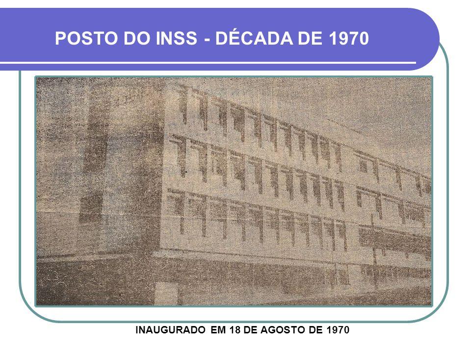 POSTO DO INSS - DÉCADA DE 1970 INAUGURADO EM 18 DE AGOSTO DE 1970