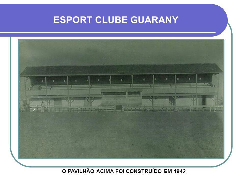 ESPORT CLUBE GUARANY O PAVILHÃO ACIMA FOI CONSTRUÍDO EM 1942