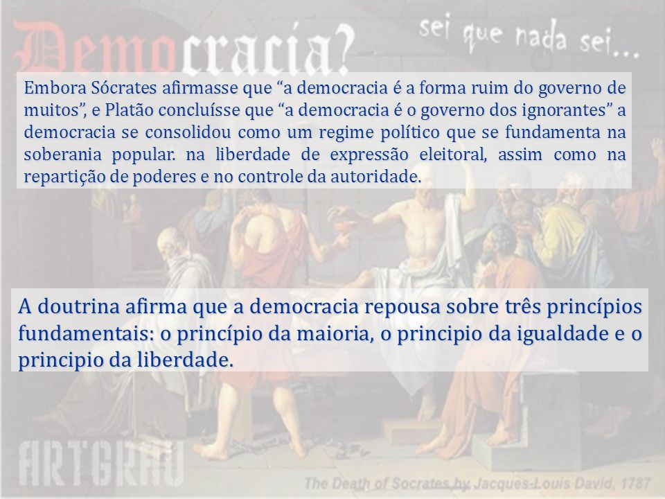 Embora Sócrates afirmasse que a democracia é a forma ruim do governo de muitos, e Platão concluísse que a democracia é o governo dos ignorantes a demo