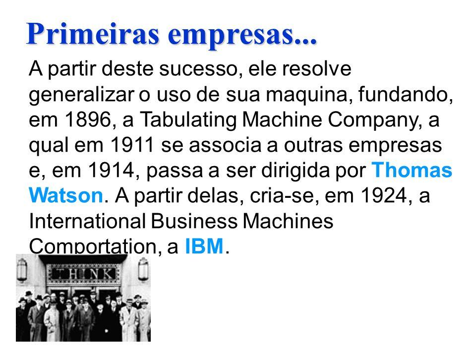 Primeiras empresas... A partir deste sucesso, ele resolve generalizar o uso de sua maquina, fundando, em 1896, a Tabulating Machine Company, a qual em