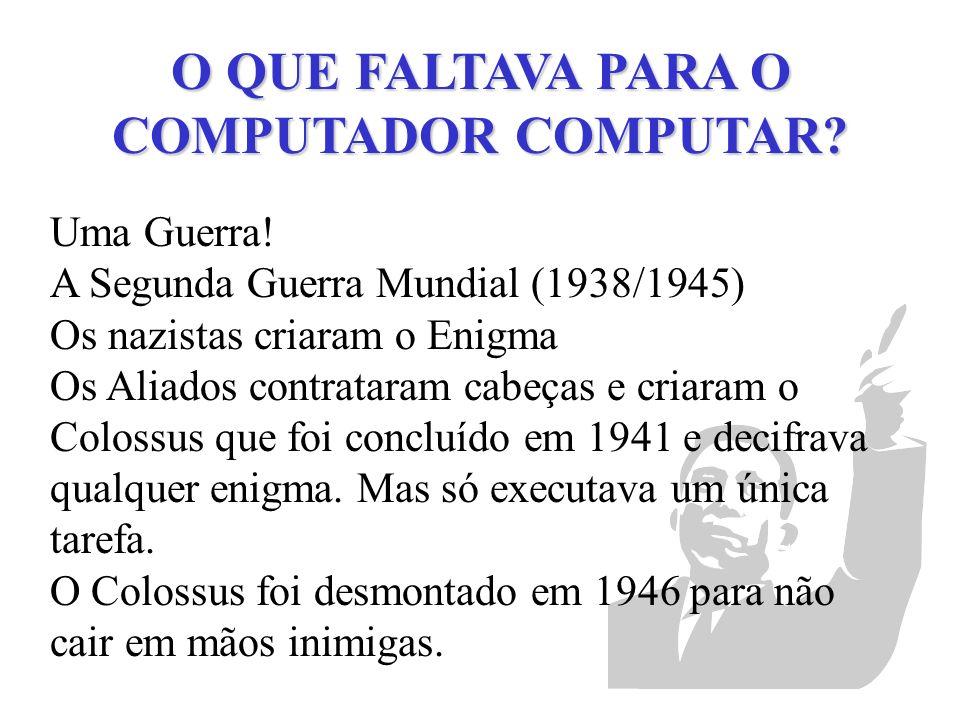 O QUE FALTAVA PARA O COMPUTADOR COMPUTAR? Uma Guerra! A Segunda Guerra Mundial (1938/1945) Os nazistas criaram o Enigma Os Aliados contrataram cabeças