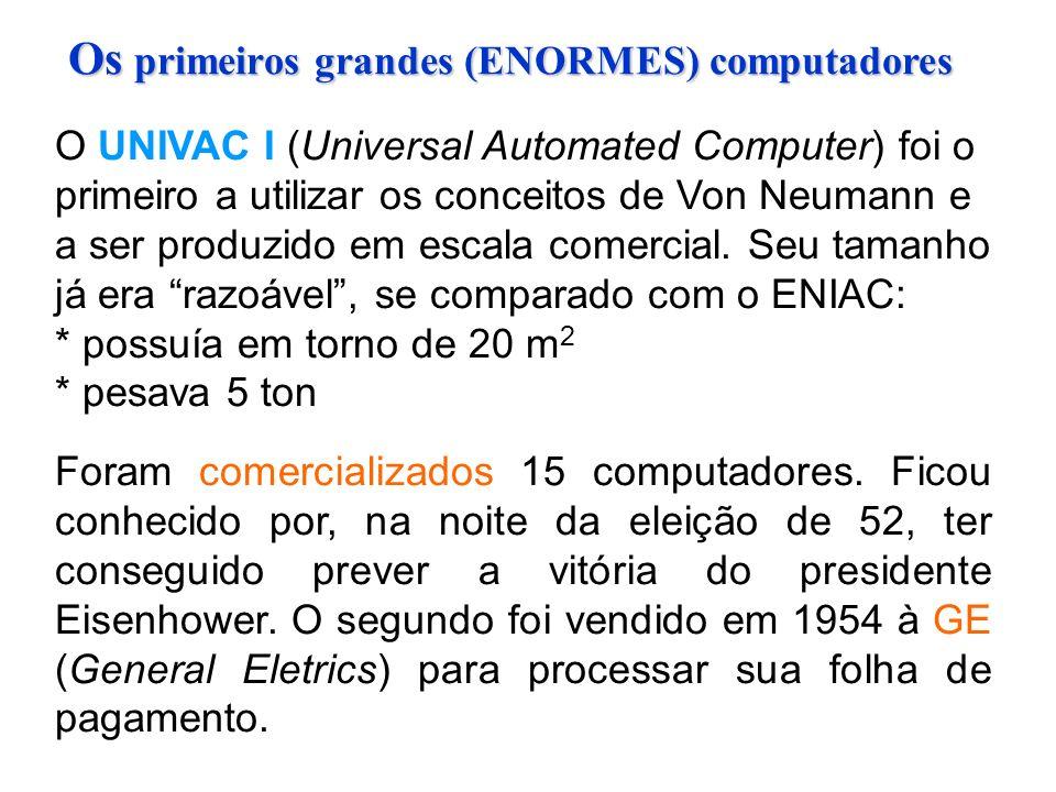 Os primeiros grandes (ENORMES) computadores O UNIVAC I (Universal Automated Computer) foi o primeiro a utilizar os conceitos de Von Neumann e a ser produzido em escala comercial.