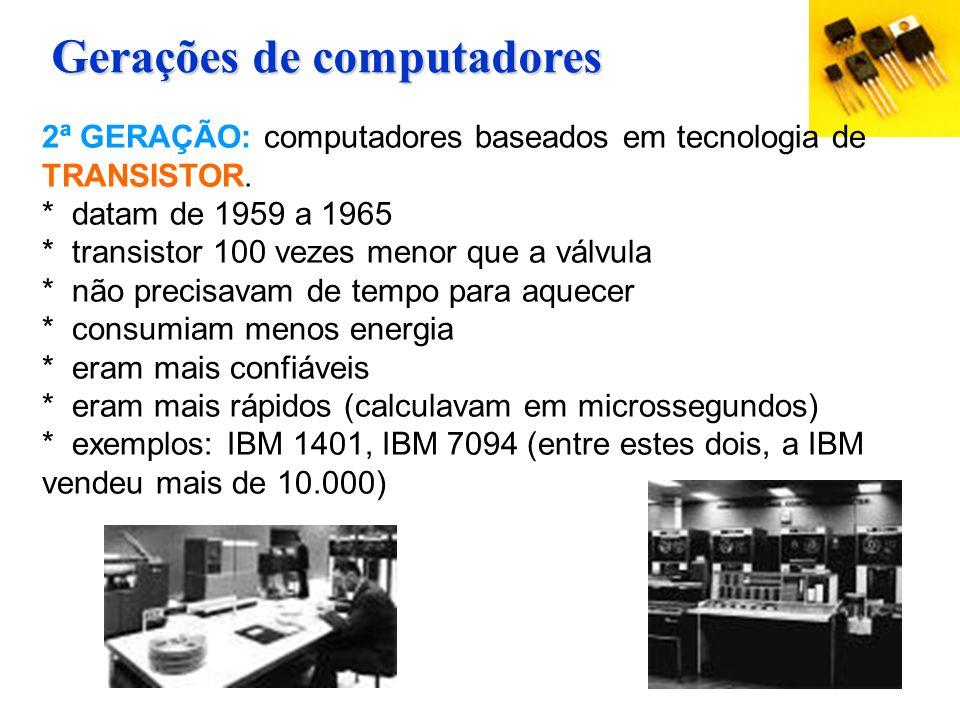 2ª GERAÇÃO: computadores baseados em tecnologia de TRANSISTOR. * datam de 1959 a 1965 * transistor 100 vezes menor que a válvula * não precisavam de t