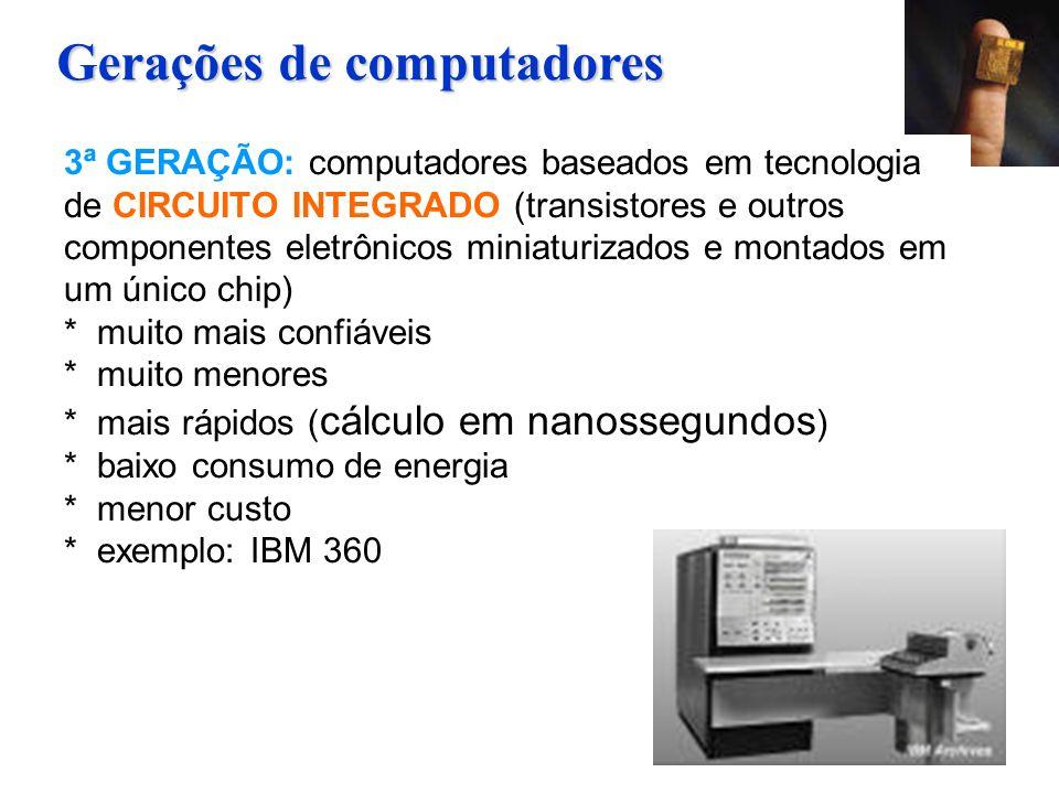3ª GERAÇÃO: computadores baseados em tecnologia de CIRCUITO INTEGRADO (transistores e outros componentes eletrônicos miniaturizados e montados em um único chip) * muito mais confiáveis * muito menores * mais rápidos ( cálculo em nanossegundos ) * baixo consumo de energia * menor custo * exemplo: IBM 360 Gerações de computadores