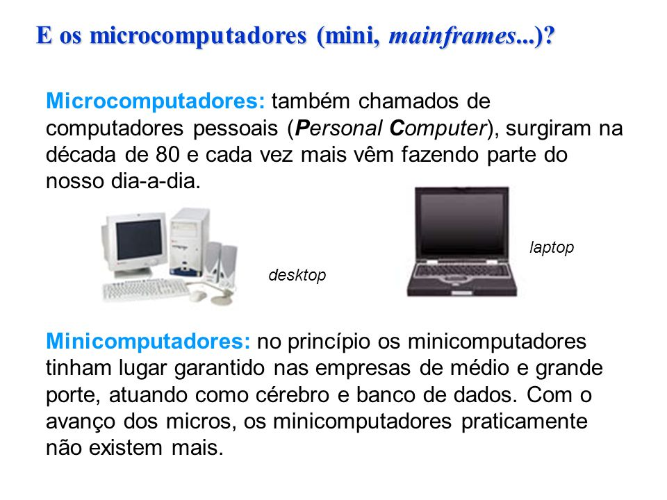 E os microcomputadores (mini, mainframes...)? Microcomputadores: também chamados de computadores pessoais (Personal Computer), surgiram na década de 8