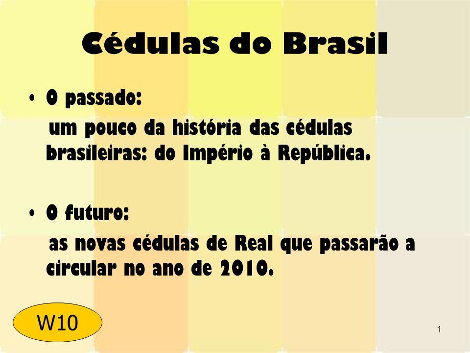 1 Cédulas do Brasil O passado: um pouco da história das cédulas brasileiras: do Império à República. O futuro: as novas cédulas de Real que passarão a