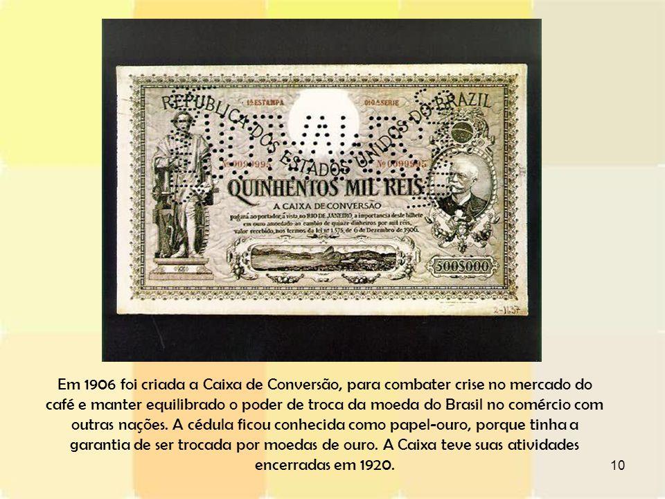 10 Em 1906 foi criada a Caixa de Conversão, para combater crise no mercado do café e manter equilibrado o poder de troca da moeda do Brasil no comérci