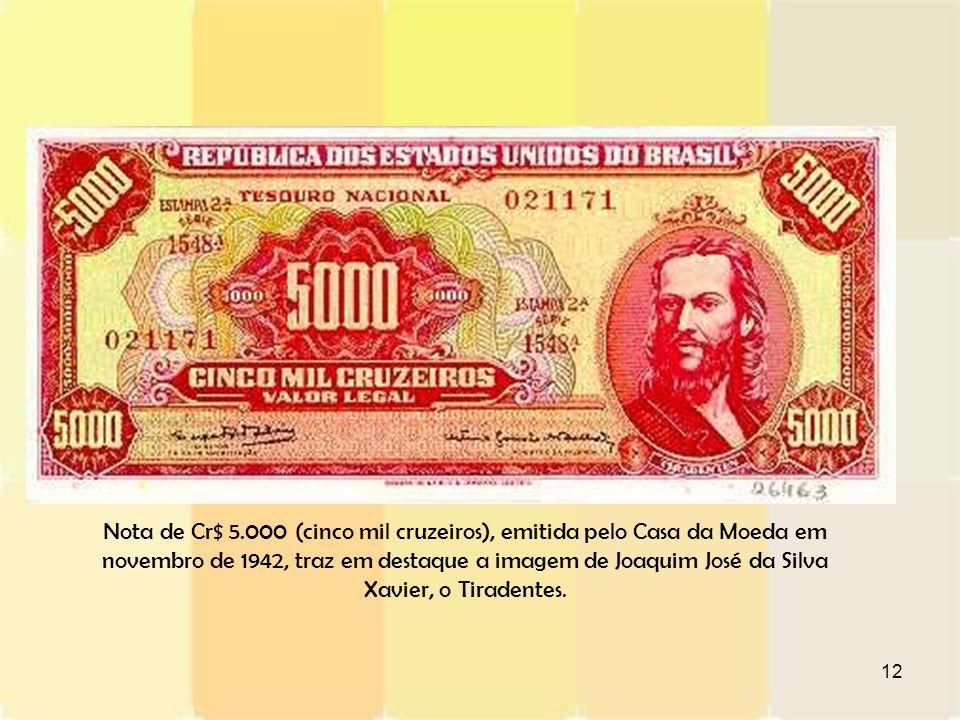 12 Nota de Cr$ 5.000 (cinco mil cruzeiros), emitida pelo Casa da Moeda em novembro de 1942, traz em destaque a imagem de Joaquim José da Silva Xavier,