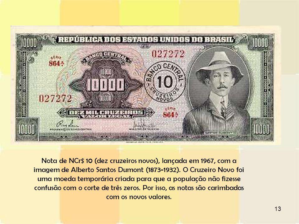13 Nota de NCr$ 10 (dez cruzeiros novos), lançada em 1967, com a imagem de Alberto Santos Dumont (1873-1932). O Cruzeiro Novo foi uma moeda temporária