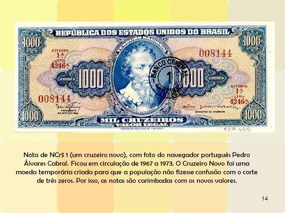 14 Nota de NCr$ 1 (um cruzeiro novo), com foto do navegador português Pedro Álvares Cabral. Ficou em circulação de 1967 a 1973. O Cruzeiro Novo foi um