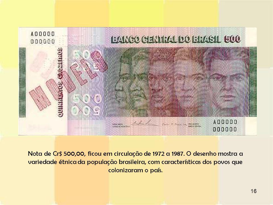 16 Nota de Cr$ 500,00, ficou em circulação de 1972 a 1987. O desenho mostra a variedade étnica da população brasileira, com características dos povos