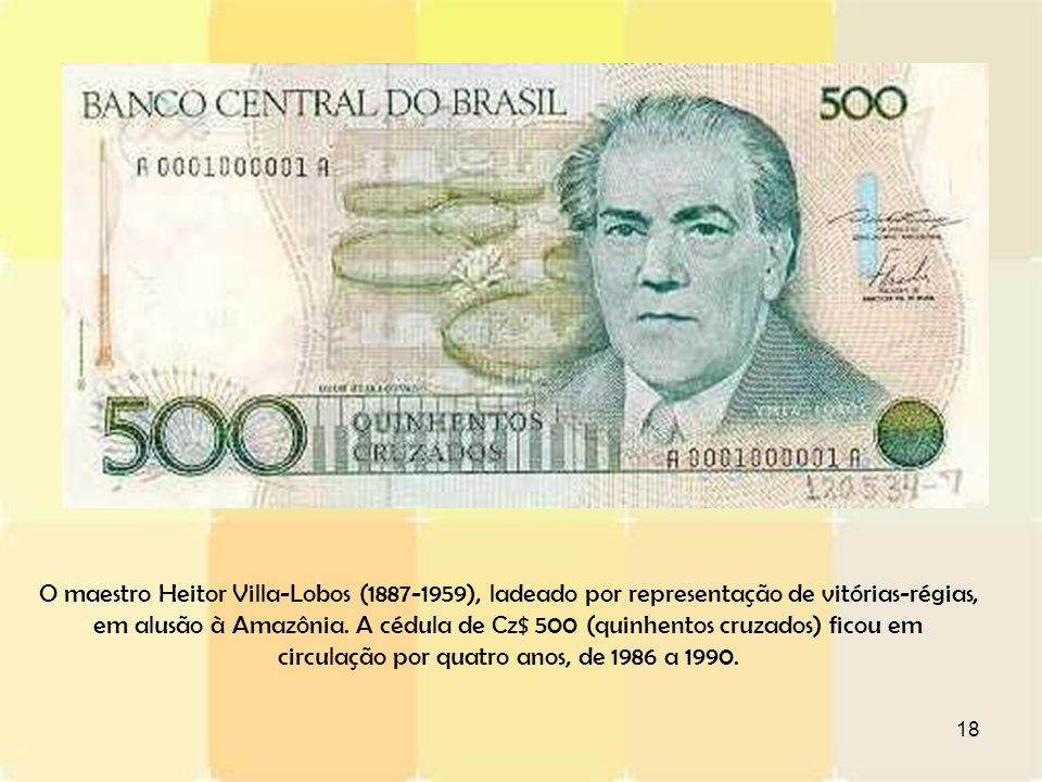 18 O maestro Heitor Villa-Lobos (1887-1959), ladeado por representação de vitórias-régias, em alusão à Amazônia. A cédula de Cz$ 500 (quinhentos cruza