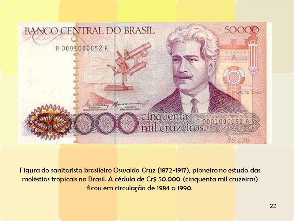 22 Figura do sanitarista brasileiro Oswaldo Cruz (1872-1917), pioneiro no estudo das moléstias tropicais no Brasil. A cédula de Cr$ 50.000 (cinquenta