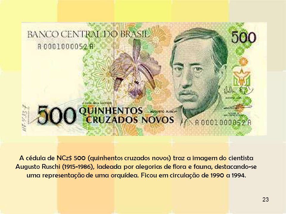23 A cédula de NCz$ 500 (quinhentos cruzados novos) traz a imagem do cientista Augusto Ruschi (1915-1986), ladeada por alegorias de flora e fauna, des