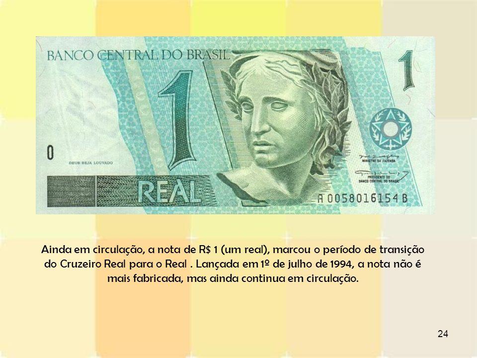 24 Ainda em circulação, a nota de R$ 1 (um real), marcou o período de transição do Cruzeiro Real para o Real. Lançada em 1º de julho de 1994, a nota n