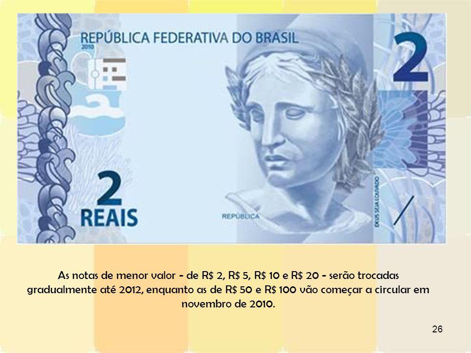 26 As notas de menor valor - de R$ 2, R$ 5, R$ 10 e R$ 20 - serão trocadas gradualmente até 2012, enquanto as de R$ 50 e R$ 100 vão começar a circular