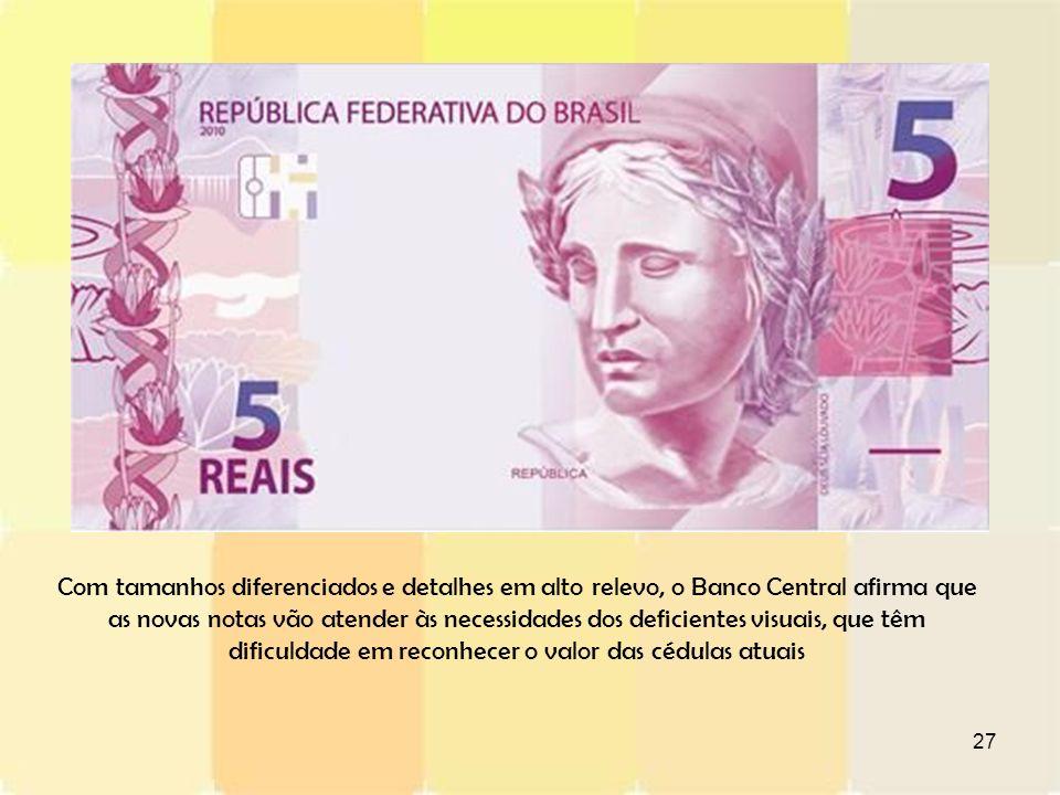 27 Com tamanhos diferenciados e detalhes em alto relevo, o Banco Central afirma que as novas notas vão atender às necessidades dos deficientes visuais