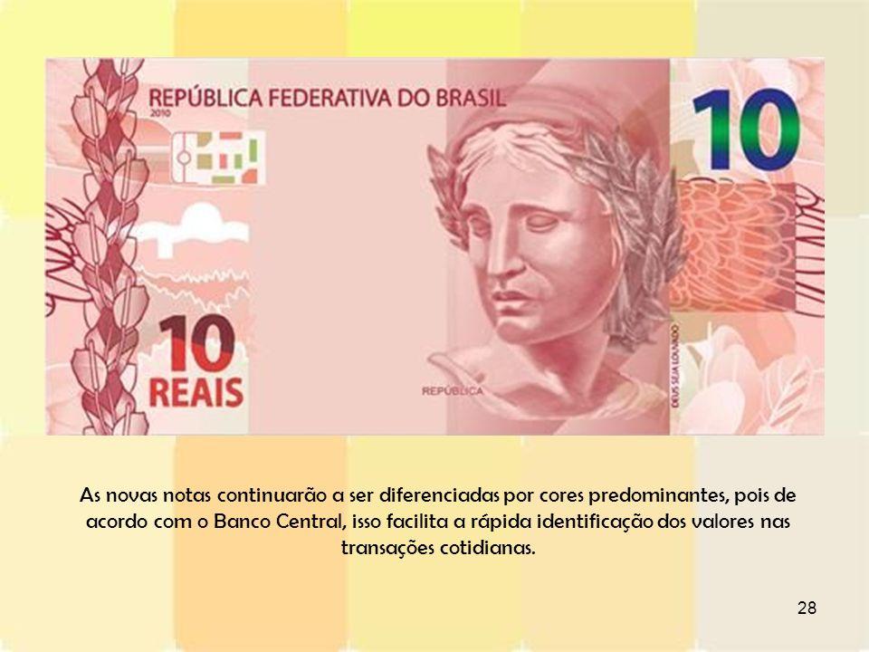 28 As novas notas continuarão a ser diferenciadas por cores predominantes, pois de acordo com o Banco Central, isso facilita a rápida identificação do