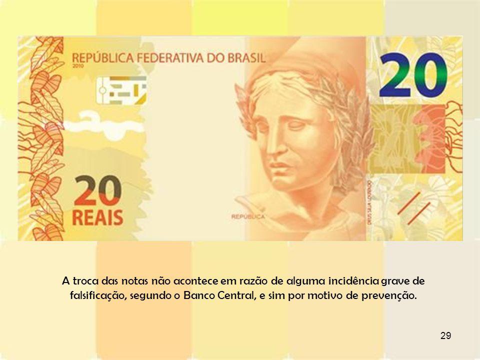 29 A troca das notas não acontece em razão de alguma incidência grave de falsificação, segundo o Banco Central, e sim por motivo de prevenção.