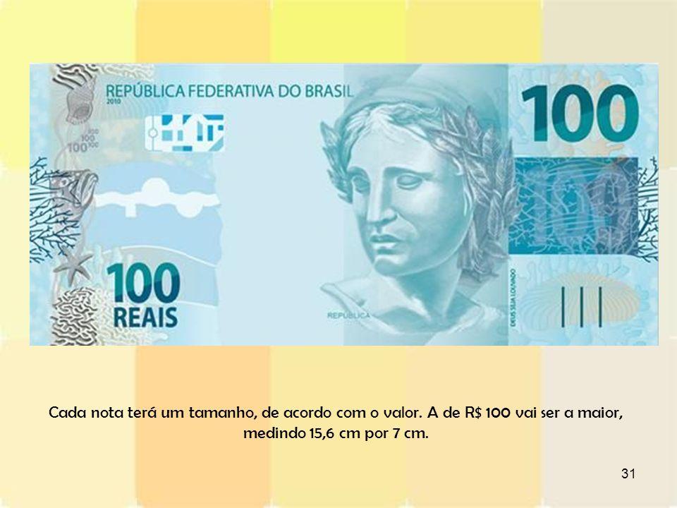 31 Cada nota terá um tamanho, de acordo com o valor. A de R$ 100 vai ser a maior, medindo 15,6 cm por 7 cm.