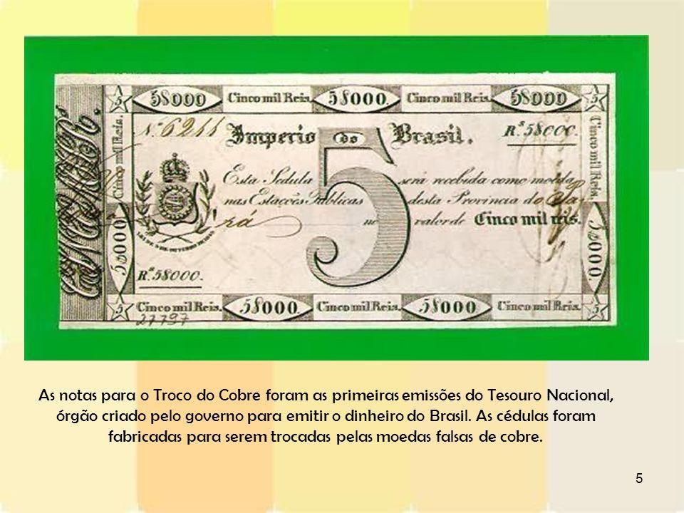 5 As notas para o Troco do Cobre foram as primeiras emissões do Tesouro Nacional, órgão criado pelo governo para emitir o dinheiro do Brasil. As cédul