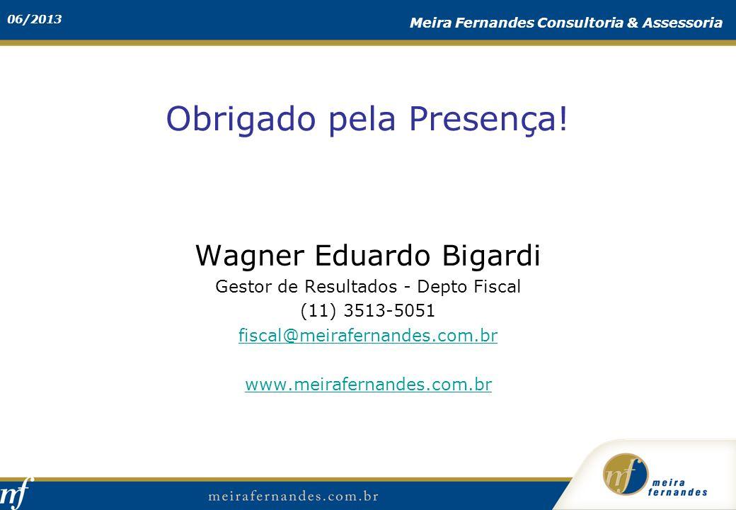 06/2013 Meira Fernandes Consultoria & Assessoria Obrigado pela Presença! Wagner Eduardo Bigardi Gestor de Resultados - Depto Fiscal (11) 3513-5051 fis