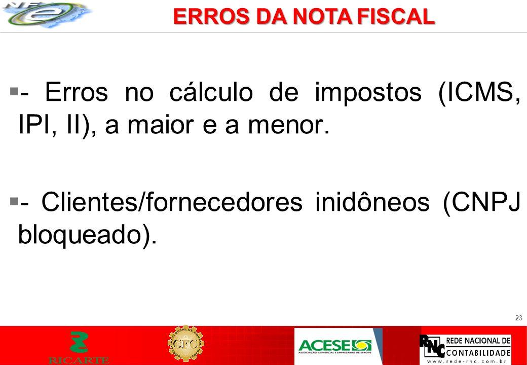23 - Erros no cálculo de impostos (ICMS, IPI, II), a maior e a menor. - Clientes/fornecedores inidôneos (CNPJ bloqueado). ERROS DA NOTA FISCAL