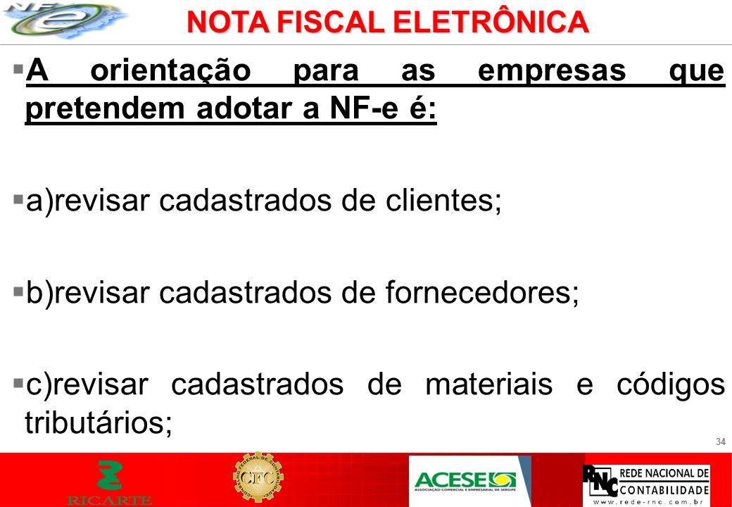34 A orientação para as empresas que pretendem adotar a NF-e é: a)revisar cadastrados de clientes; b)revisar cadastrados de fornecedores; c)revisar ca