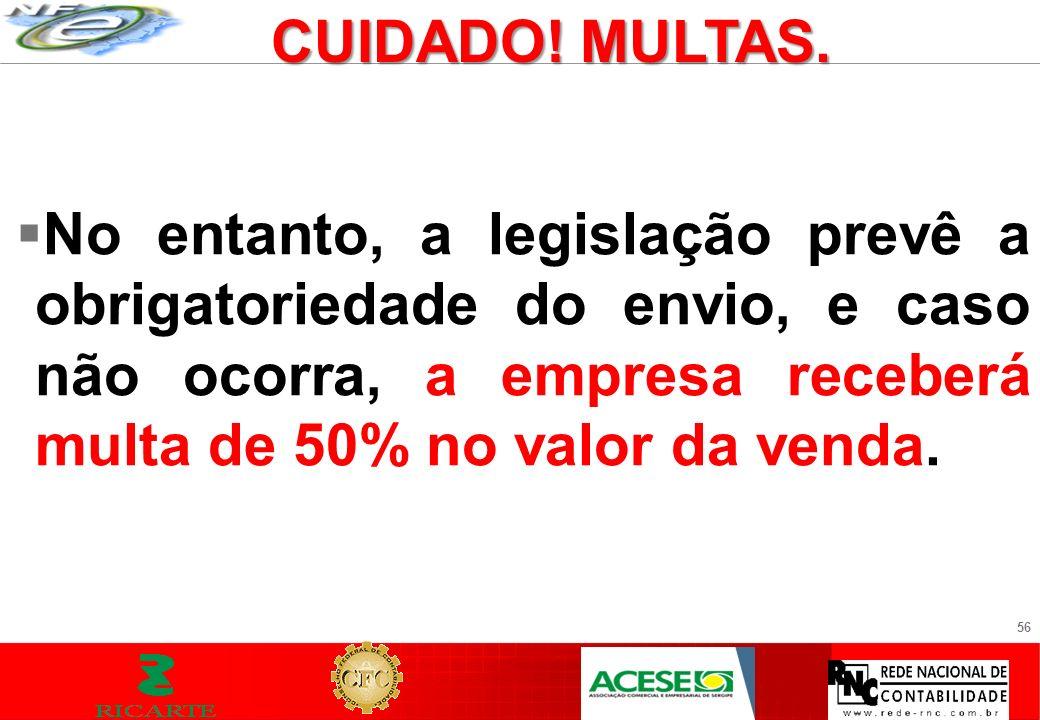 56 No entanto, a legislação prevê a obrigatoriedade do envio, e caso não ocorra, a empresa receberá multa de 50% no valor da venda. CUIDADO! MULTAS.