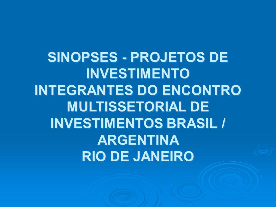 SINOPSES - PROJETOS DE INVESTIMENTO INTEGRANTES DO ENCONTRO MULTISSETORIAL DE INVESTIMENTOS BRASIL / ARGENTINA RIO DE JANEIRO SINOPSES - PROJETOS DE I