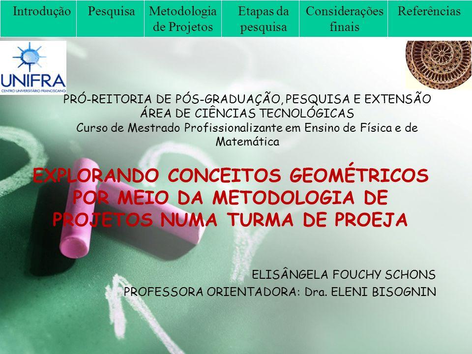 PRÓ-REITORIA DE PÓS-GRADUAÇÃO, PESQUISA E EXTENSÃO ÁREA DE CIÊNCIAS TECNOLÓGICAS Curso de Mestrado Profissionalizante em Ensino de Física e de Matemática EXPLORANDO CONCEITOS GEOMÉTRICOS POR MEIO DA METODOLOGIA DE PROJETOS NUMA TURMA DE PROEJA ELISÂNGELA FOUCHY SCHONS PROFESSORA ORIENTADORA: Dra.