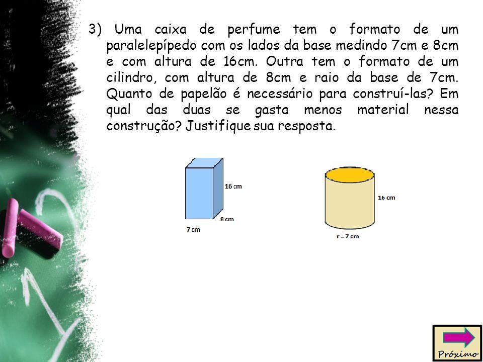3) Uma caixa de perfume tem o formato de um paralelepípedo com os lados da base medindo 7cm e 8cm e com altura de 16cm. Outra tem o formato de um cili