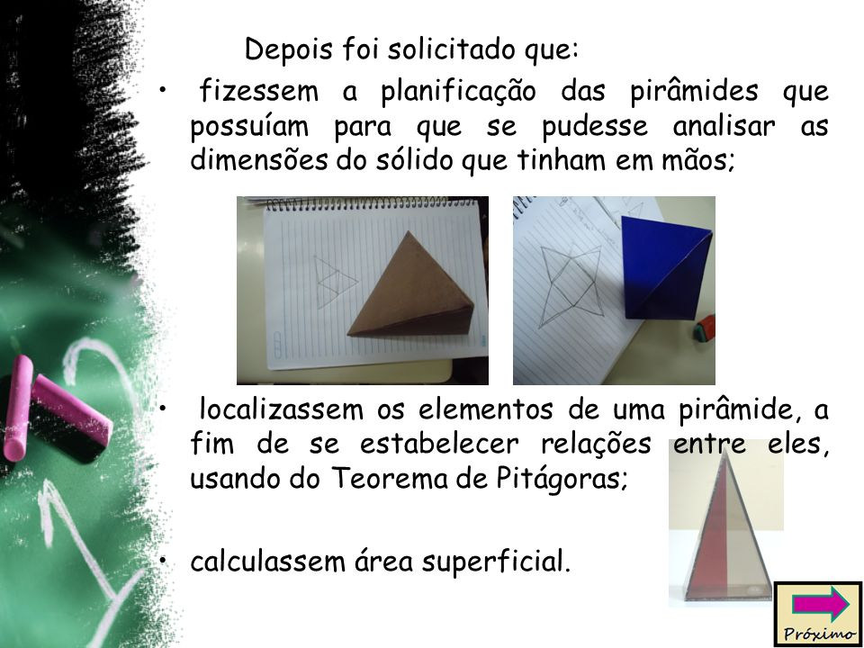 Depois foi solicitado que: fizessem a planificação das pirâmides que possuíam para que se pudesse analisar as dimensões do sólido que tinham em mãos; localizassem os elementos de uma pirâmide, a fim de se estabelecer relações entre eles, usando do Teorema de Pitágoras; calculassem área superficial.