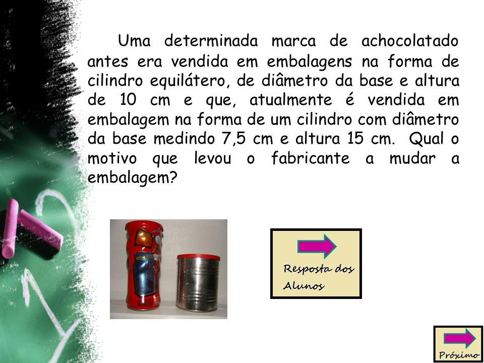 Uma determinada marca de achocolatado antes era vendida em embalagens na forma de cilindro equilátero, de diâmetro da base e altura de 10 cm e que, atualmente é vendida em embalagem na forma de um cilindro com diâmetro da base medindo 7,5 cm e altura 15 cm.