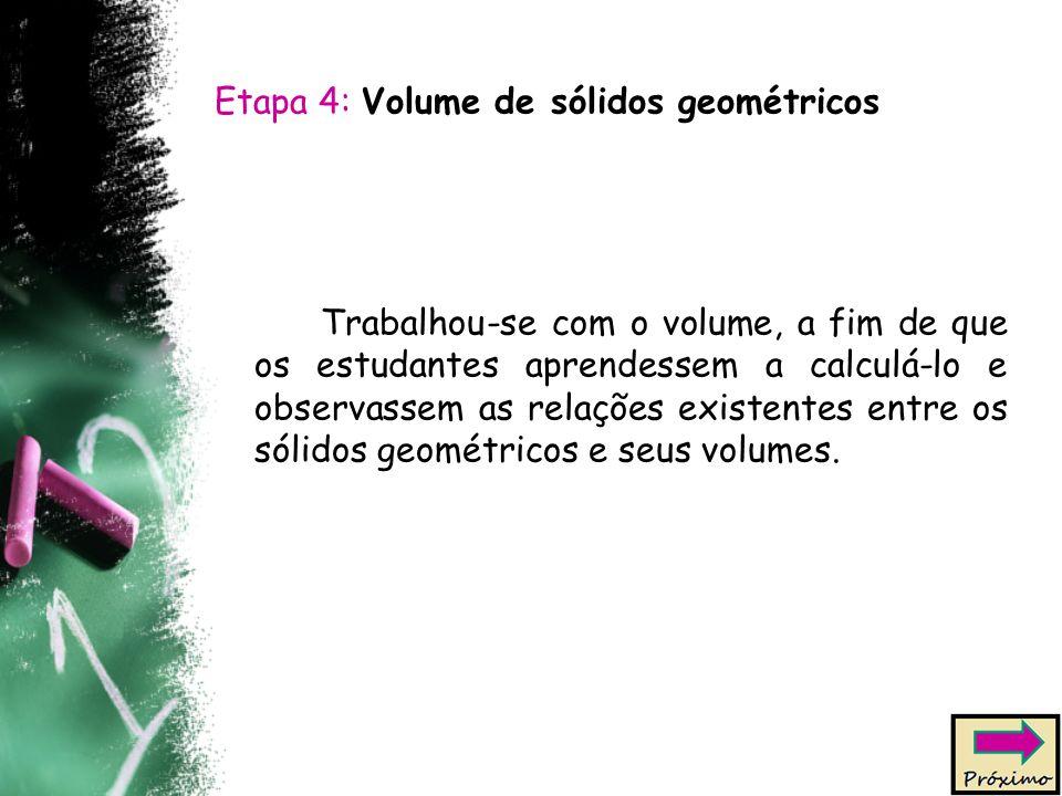 Etapa 4: Volume de sólidos geométricos Trabalhou-se com o volume, a fim de que os estudantes aprendessem a calculá-lo e observassem as relações existentes entre os sólidos geométricos e seus volumes.