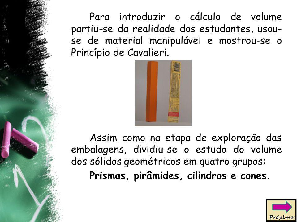 Para introduzir o cálculo de volume partiu-se da realidade dos estudantes, usou- se de material manipulável e mostrou-se o Princípio de Cavalieri.