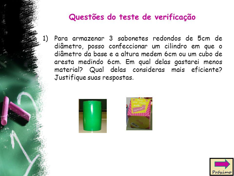 Questões do teste de verificação 1)Para armazenar 3 sabonetes redondos de 5cm de diâmetro, posso confeccionar um cilindro em que o diâmetro da base e a altura medem 6cm ou um cubo de aresta medindo 6cm.