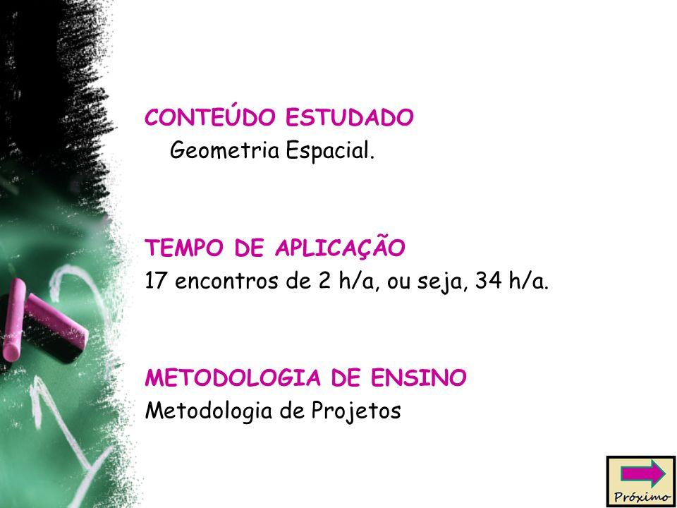 CONTEÚDO ESTUDADO Geometria Espacial. TEMPO DE APLICAÇÃO 17 encontros de 2 h/a, ou seja, 34 h/a. METODOLOGIA DE ENSINO Metodologia de Projetos
